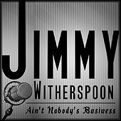 Jimmy Witherspoon - Ain't Nobody's Business by Jimmy Witherspoon