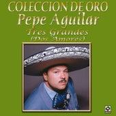 Colección de Oro Tres Grandes (Dos Amores) by Pepe Aguilar