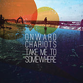 Take Me to Somewhere by Onward Chariots