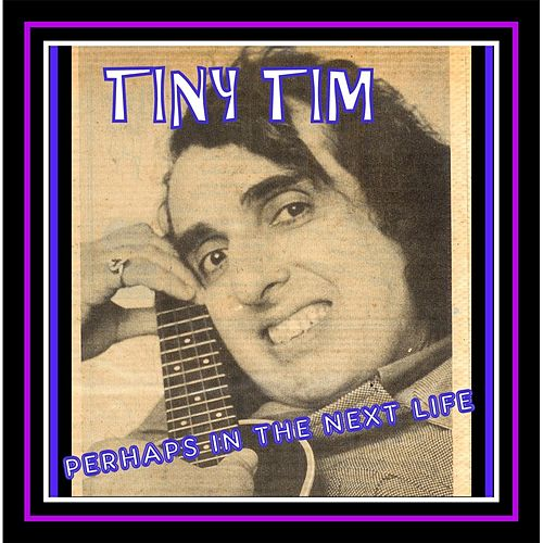 Perhaps in the Next Life by Tiny Tim
