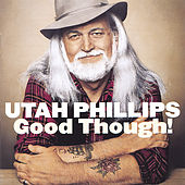 Good Though! by Utah Phillips