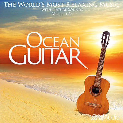 The World's Most Relaxing Music with Nature Sounds, Vol.18: Ocean Guitar by Global Journey