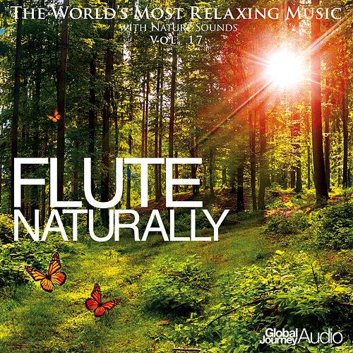 The World's Most Relaxing Music with Nature Sounds, Vol: 17: Flute Naturally by Global Journey