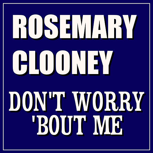 Don't Woory 'Bout Me by Rosemary Clooney