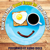 How D'ya Like Your Eggs in the Morning by Audio Idols
