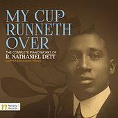 My Cup Runneth Over: The Complete Piano Works of R. Nathaniel Dett by Clipper Erickson