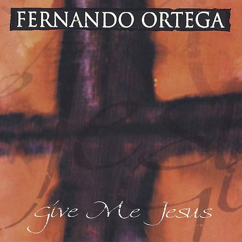 Give Me Jesus by Fernando Ortega