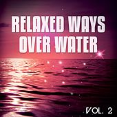 Relaxed Ways Over Water, Vol. 2 (Wave Chilling And Floating Tunes) by Various Artists