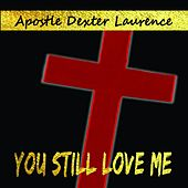 You Sitll Love Me by Apostle Dexter Laurence