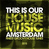 This Is Our House Music Amsterdam 2015 - Finest Groovy House Tunes by Various Artists