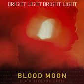 Blood Moon (I Did Give You Love) by Bright Light Bright Light