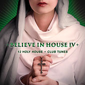 Believe in House, Vol. 4 - 12 Holy House & Club Tunes by Various Artists