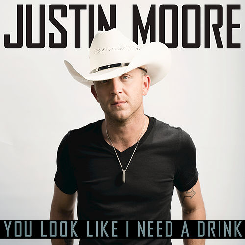 You Look Like I Need A Drink by Justin Moore