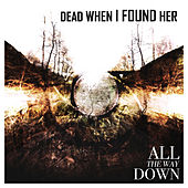 All the Way Down by Dead When I Found Her