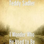 I Wonder Who He Used to Be by Teddy Sadler