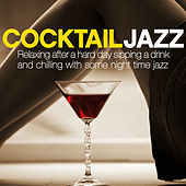 Cocktail Jazz (Relaxing After a Hard Day Sipping a Drink and Chilling with Some Night Time Jazz) by Various Artists
