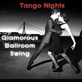 Tango Nights: Glamorous Ballroom Swing by Various Artists