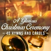 A Glorious Christmas Ceremony (40 Hymns and Carols) von Various Artists