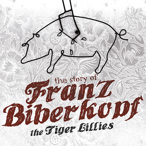 The Story of Franz Biberkopf by The Tiger Lillies