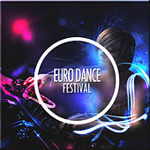 Euro Dance Festival (Best of EDM / Dance Pop / Eurodance / Europop & Electro Pop Hits) by Various Artists