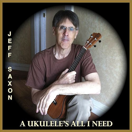 A Ukulele's All I Need by Jeff Saxon