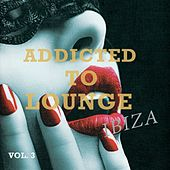 Addicted to Lounge - Ibiza, Vol. 3 (Finest Island Chill out & Lounge Music) by Various Artists