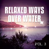 Relaxed Ways Over Water, Vol. 3 (Wave Chilling & Floating Tunes) by Various Artists