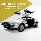 Bach to the Future: An introduction to Classical Music by Various Artists
