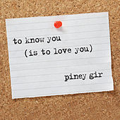 To Know You (Is to Love You) by Piney Gir