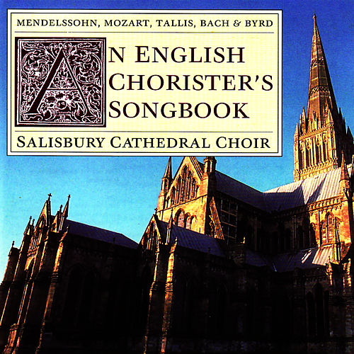 Mendelssohn, Mozart, Tallis, Bach, Byrd: An English Chorister's Songbook by Salisbury Cathedral Choir