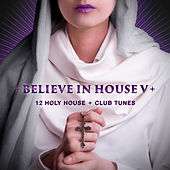 Believe in House, Vol. 5 - 12 Holy House & Club Tunes by Various Artists