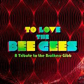 To Love The Bee Gees: A Tribute to the Brothers Gibb von Various Artists