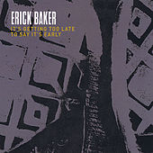 It's Getting Too Late to Say It's Early by Erick Baker