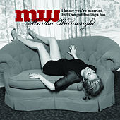 I Know You're Married But I've Got Feelings Too by Martha Wainwright