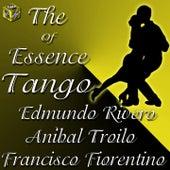 The Essece of Tango: Aníbal Troilo, Edmundo Rivero, Francisco Fiorentino by Various Artists