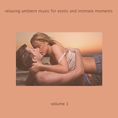 Relaxing Ambient Music For Erotic And Intimate Moments Volume 1 by Relaxing Ambient Music