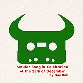 Secular Song in Celebration of the 25th of December by Dan Bull