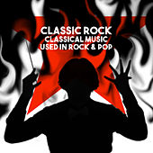 Classic Rock: Classical Music used in Rock & Pop by Various Artists