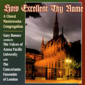 How Excellent Thy Name: A Choral Masterworks Congregation by The Concertante Ensemble of London The Voices of Azusa Pacific University
