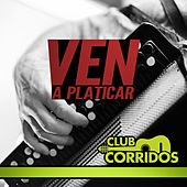 Club Corridos Presenta: Ven a Platicar, Aveces, Tus Desprecios, Arbolito y Mas by Various Artists