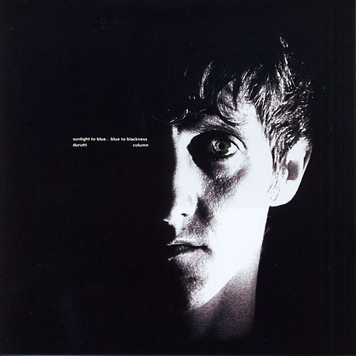 Sunlight To Blue... Blue To Blackness by The Durutti Column