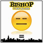 It Ain't All Good by Bishop