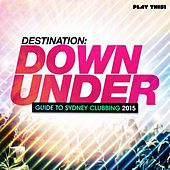 Destination Down Under - Guide to Sydney Clubbing 2015 by Various Artists