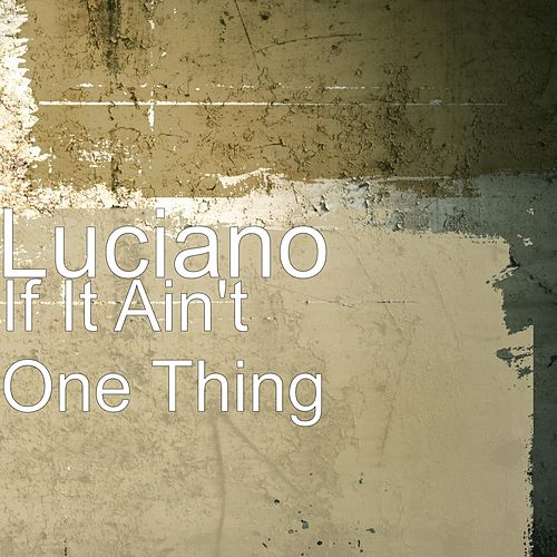 If It Ain't One Thing by Luciano