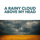 A Rainy Cloud Above My Head by Various Artists