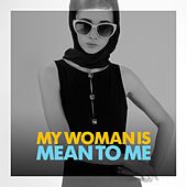 My Woman Is Mean To Me by Various Artists