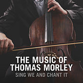 Sing We and Chant It: The Music Of Thomas Morley by Various Artists