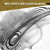 Why I don't like Classical Music by Various Artists