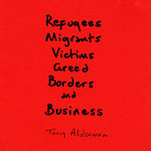 Refugees, Migrants, Victims, Greed, Borders, and Business by Tony Alderman