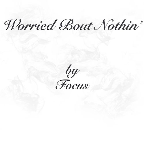 Worried 'Bout Nothin' by Focus